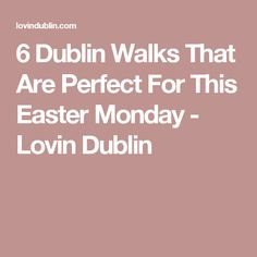 6 Dublin Walks That Are Perfect For This Easter Monday - Lovin Dublin
