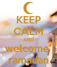 KEEP CALM AND WELCOME RAMANDAN. This is more for my Muslim, Arab, or Eastern area of certain religious groups. I worked for Dr, who celebrate this & it's coming up...soon, very soon. There's fasting & there were changed to his working schedule, also many more things.