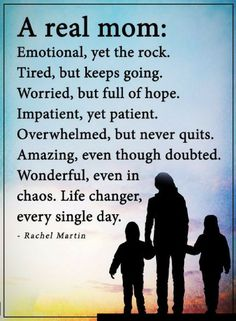 Mother Quotes A Real mother is emotional, yet the rock. Tired, but keeps going. Worries, but full of hope. Impatient, yet patient.