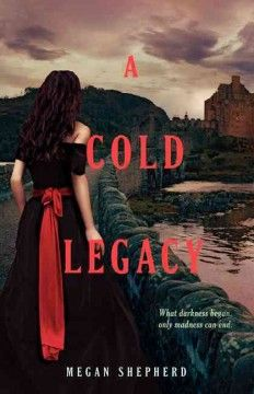 A Cold Legacy by Megan Shepherd - After escaping to a remote estate on the Scottish moors, owned by the enigmatic Elizabeth von Stein, Juliet Moreau, the product of her father's animal-human experiments, uncovers the truth about the manor's long history of scientific experimentation--and her own intended role in it.