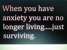 When you have Anxiety you are no longer Living....just Surviving.