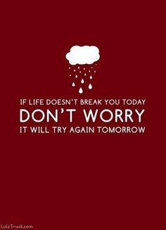 If life doesn't break you today, don't worry, it will try again tomorrow.