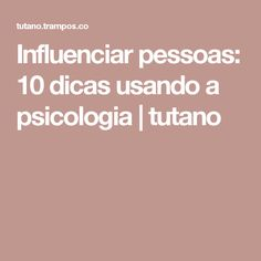 Influenciar pessoas: 10 dicas usando a psicologia | tutano