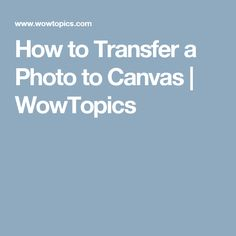 How to Transfer a Photo to Canvas | WowTopics
