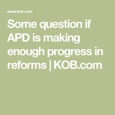 Some question if APD is making enough progress in reforms | KOB.com