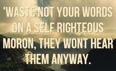 Self-Righteous People | waste not your words on a self righteous moron they wont hear them ...
