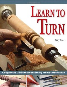 Learn to Turn: A Beginner's Guide to Woodturning from Start to Finish - Written for true beginners, this approachable and enjoyable instructional guide teaches the art of turning. Readers receive advice on every step of the turning process, including