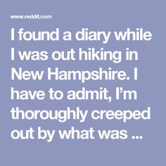 I found a diary while I was out hiking in New Hampshire. I have to admit, I'm thoroughly creeped out by what was written inside. : nosleep