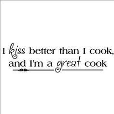 : I kiss better than I cook and I'm a great cook