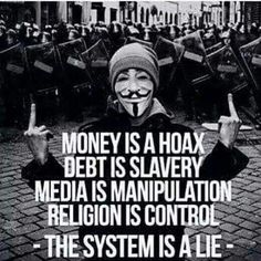 Money is a hoax. Debt is slavery. Media is manipulation. Religion is control. -- The system is a lie --  true gods is religion control?  no wonder all world hasn't blown up yet!  cool!