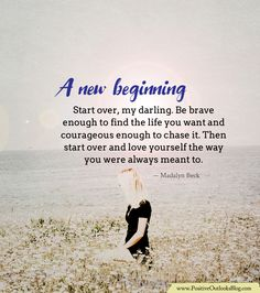 Start over, my darling. Be brave enough to find the life you want and courageous enough to chase it. Then start over and love yourself the way you were always meant to. — Madalyn Beck