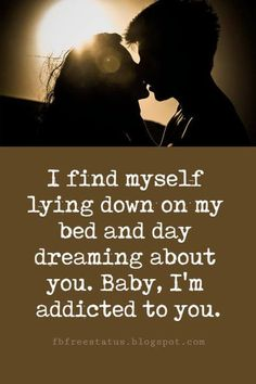 beautiful sayings about love, I find myself lying down on my bed and day dreaming about you. Baby, I'm addicted to you. Night Love Quotes, Always Love You Quotes, Cute Love Quotes For Him, Love Quotes Poetry, Love Yourself Quotes, Love You Babe, Love Me More, Best Sayings About Love, Im Addicted To You