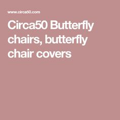 Circa50 Butterfly chairs, butterfly chair covers