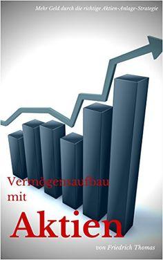 Vermögensaufbau mit Aktien: Mehr Geld durch die richtige Aktien-Anlage-Strategie (Geld verdienen an der Börse mit Aktien und Fonds 1)