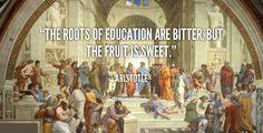 The roots of education are bitter, but the fruit is sweet. - Aristotle at Lifehack QuotesAristotle at http://quotes.lifehack.org/by-author/aristotle/