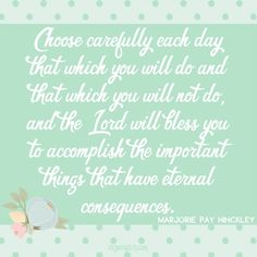 """""""Choose carefully each day that which you will do and that which you will not do."""" Love these quotes from Marjorie Pay Hinckley."""