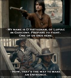 Quote from The Musketeers 1x01 │  D'Artagnan (to Athos): My name is D'Artagnan, of Lupiac in Gascony. Prepare to fight. One of us dies here. Aramis: Now, that's the way to make an entrance. │ #TheMusketeers