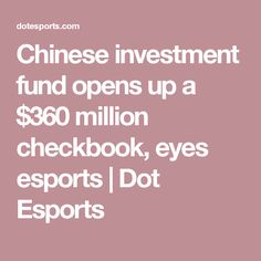 Chinese investment fund opens up a $360 million checkbook, eyes esports | Dot Esports