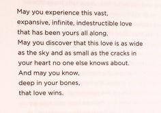 Que puedas experimentar este vasto, expansivo, infinito e indestructible amor que ha estado a tu disposición todo el tiempo. Que puedas descrubir que este amor es tan ancho como el cieo y tan íntimo como las heridas en tu corazón que nadie más conoce. Y que pueas saber, bien dentro tuyo, que el amor triunfa. Love Wins - Rob Bell
