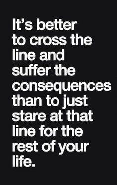 """""""It's better to cross the line and suffer the consequences than to just stare at that line for the rest of your life."""""""