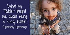 What My Toddler Taught Me about Being a Fussy Eater! (Spiritually Speaking)