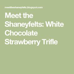 Meet the Shaneyfelts: White Chocolate Strawberry Trifle