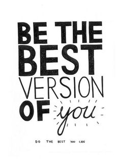don't compare, don't give up, just be the best version of yourself that you can be