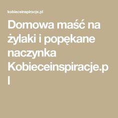 Domowa maść na żylaki i popękane naczynka Kobieceinspiracje.pl