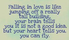 fallin in love is like jumping off a really tall building, your brain tells you it is not a good idea, but your heart tells you, you can fly.