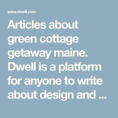 Articles about green cottage getaway maine. Dwell is a platform for anyone to write about design and architecture.