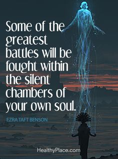 Quote on mental health: Some of the greatest battles will be fought within the silent chambers of your own soul – Ezra Taft Benson. www.HealthyPlace.com