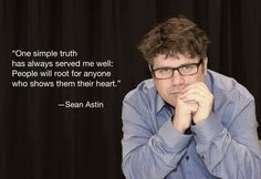 One simple truth has always served me well: People will root for anyone who shows them their heart.   seanastin.com
