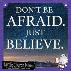 ♡♡♡ Don't be Afraid. Just, Believe. Amen...Little Church Mouse. 11 March 2016 ♡♡♡