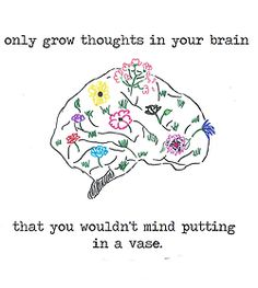 Grow thoughts in your brain that you wouldn't mind putting in a vase.