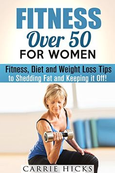 Fitness Over 50 for Women: Fitness, Diet and Weight Loss Tips to Shedding Fat…