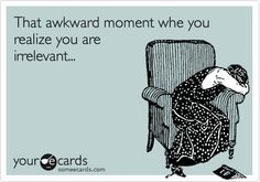 That awkward moment whe you realize you are irrelevant...