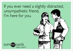 Funny Friendship Ecard: If you ever need a slightly distracted, unsympathetic friend, I'm here for you.