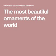 The most beautiful ornaments of the world