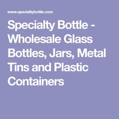 Specialty Bottle - Wholesale Glass Bottles, Jars, Metal Tins and Plastic Containers