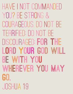 joshua 1:9 - my all time favourite verse. Has helped me through many moments when my anxiety threatens to take over