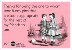 Thanks for being the one to whom I send funny pins that are too inappropriate for the rest of my friends to see.