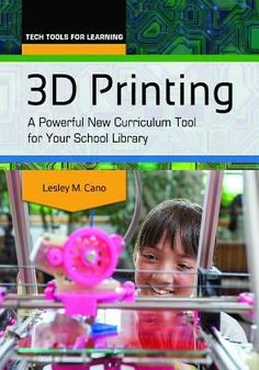 3D printing : a powerful new curriculum tool for your school library / Lesley M. Cano. Santa Barbara, California : Libraries Unlimited, [2015]