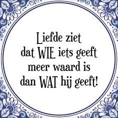 Liefde ziet dat WIE iets geeft, meer waard is dan WAT hij geeft - Bekijk of bestel deze Tegel nu op Tegelspreuken.nl