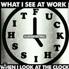 "Man Listen... I swear it be ""Fuck This Shit o'clock"" every hour at work…"