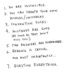 You are invincible. You can create your own worlds/universes. Mistakes are good (as long as they don't kill you.) The answers are everywhere. Reading is crucial. And most importantly. Question everything. The Words, Pretty Words, Beautiful Words, Beautiful Things, Words Quotes, Me Quotes, Quotable Quotes, Girl Quotes, Funny Quotes