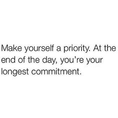 """""""Make yourself a priority. At the end of the day, you're your longest commitment."""""""