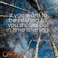 If you want to be listened to you should put in time listening. - Marge Piercy