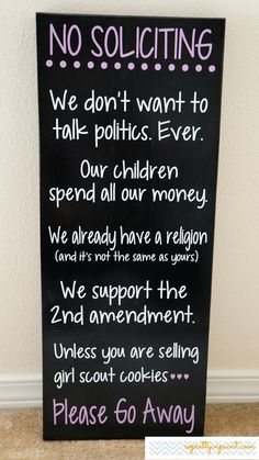 o Soliciting. We don't want to talk politics. Ever. Our children spend all our money. We already have a religion..... Unless your selling girl scout cookies Please Go Away