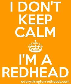 Redhead for Life! Actually it would be a nice change for me to just UNLEASH for twenty or thirty minutes.