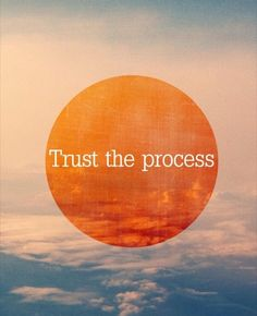 Trust the process.  So true as I'm still living in a bit of chaos...